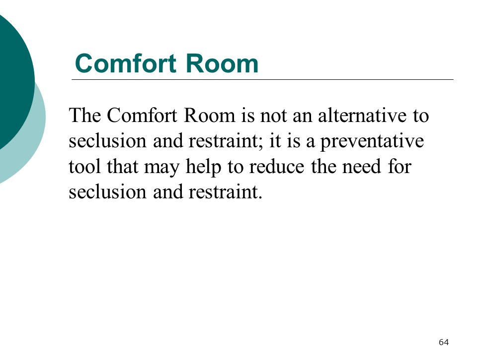 64 Comfort Room The Comfort Room is not an alternative to seclusion and restraint; it is a preventative tool that may help to reduce the need for secl