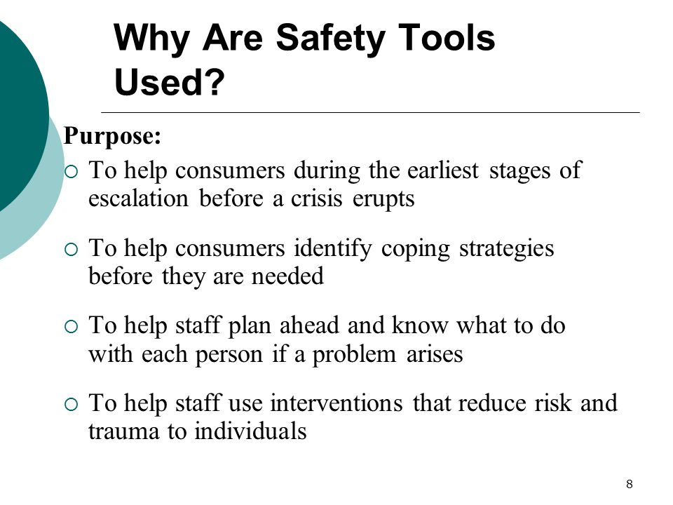 8 Why Are Safety Tools Used? Purpose:  To help consumers during the earliest stages of escalation before a crisis erupts  To help consumers identify