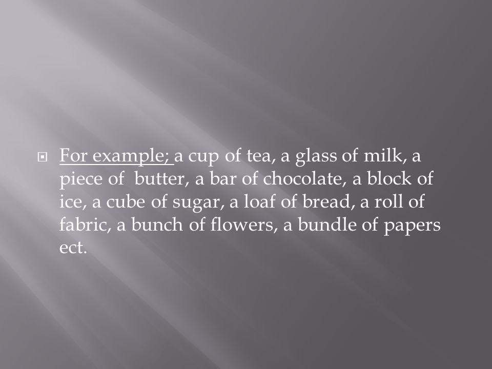  For example; a cup of tea, a glass of milk, a piece of butter, a bar of chocolate, a block of ice, a cube of sugar, a loaf of bread, a roll of fabric, a bunch of flowers, a bundle of papers ect.
