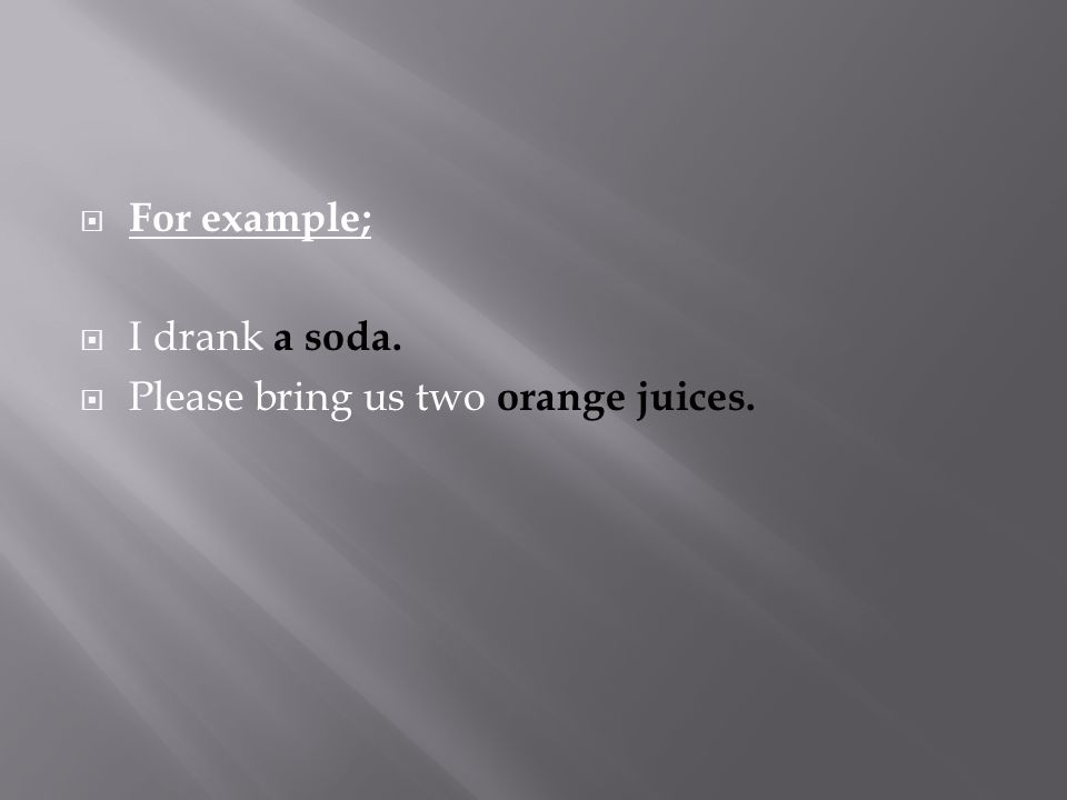  For example;  I drank a soda.  Please bring us two orange juices.