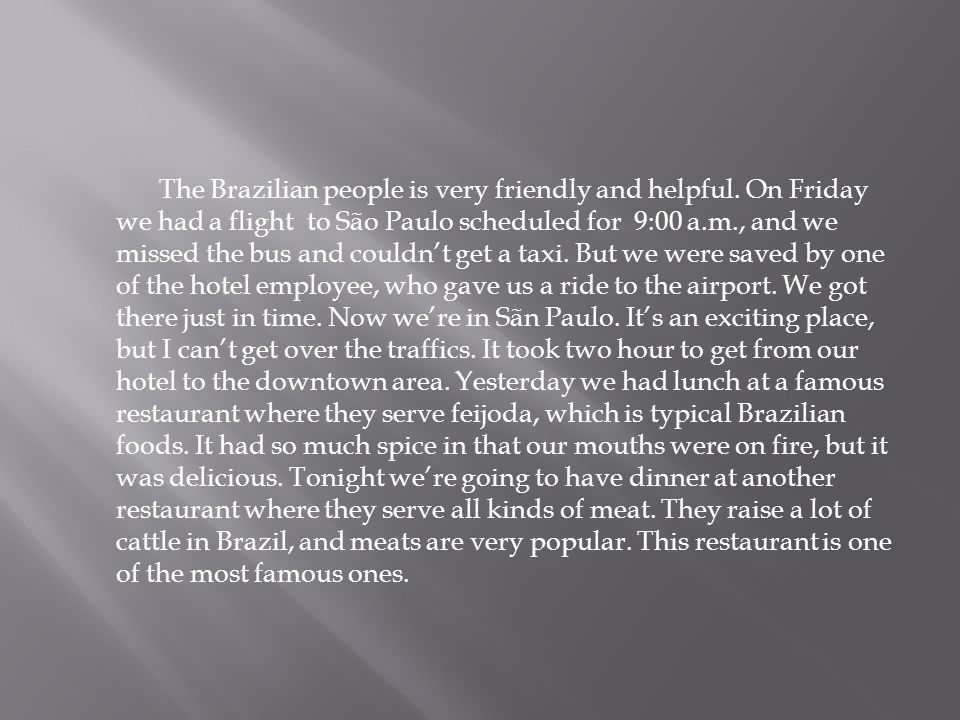 The Brazilian people is very friendly and helpful.
