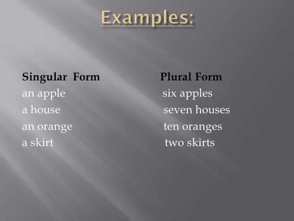 Singular Form Plural Form an apple six apples a house seven houses an orange ten oranges a skirt two skirts