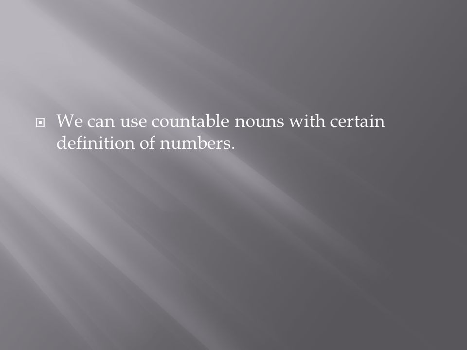  We can use countable nouns with certain definition of numbers.