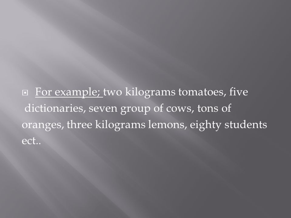  For example; two kilograms tomatoes, five dictionaries, seven group of cows, tons of oranges, three kilograms lemons, eighty students ect..