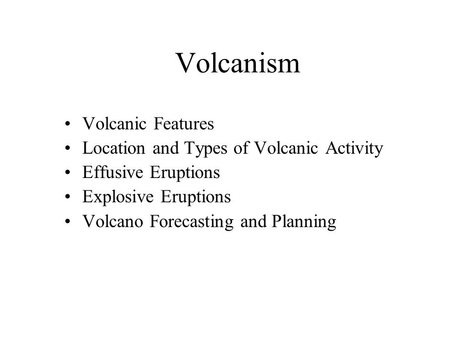Volcanism Volcanic Features Location and Types of Volcanic Activity Effusive Eruptions Explosive Eruptions Volcano Forecasting and Planning