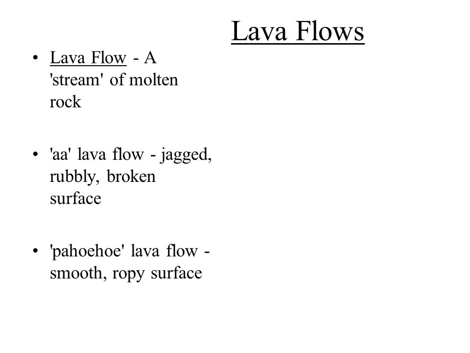 Lava Flows Lava Flow - A 'stream' of molten rock 'aa' lava flow - jagged, rubbly, broken surface 'pahoehoe' lava flow - smooth, ropy surface