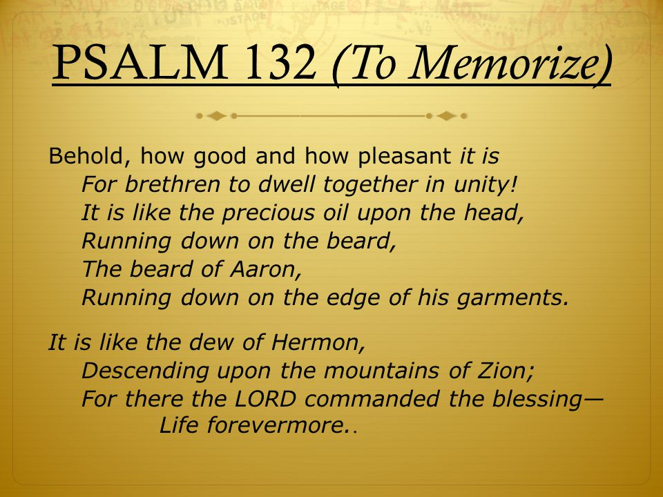 PSALM 132 (To Memorize) Behold, how good and how pleasant it is For brethren to dwell together in unity.