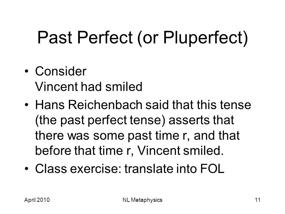 April 2010NL Metaphysics11 Past Perfect (or Pluperfect) Consider Vincent had smiled Hans Reichenbach said that this tense (the past perfect tense) asserts that there was some past time r, and that before that time r, Vincent smiled.