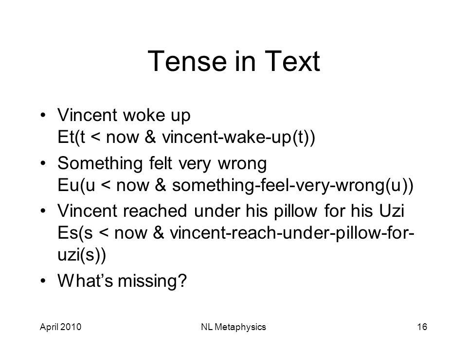 April 2010NL Metaphysics16 Tense in Text Vincent woke up Et(t < now & vincent-wake-up(t)) Something felt very wrong Eu(u < now & something-feel-very-wrong(u)) Vincent reached under his pillow for his Uzi Es(s < now & vincent-reach-under-pillow-for- uzi(s)) What's missing