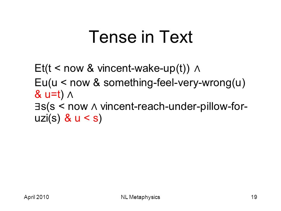 April 2010NL Metaphysics19 Tense in Text Et(t < now & vincent-wake-up(t)) ∧ Eu(u < now & something-feel-very-wrong(u) & u=t) ∧ ∃ s(s < now ∧ vincent-reach-under-pillow-for- uzi(s) & u < s)