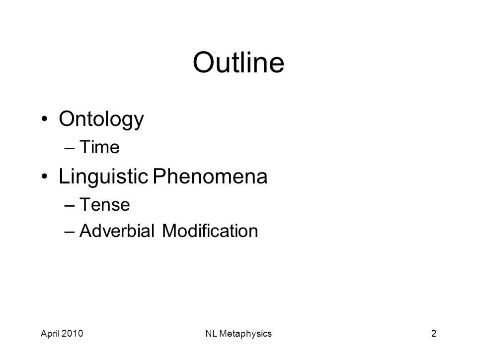 April 2010NL Metaphysics2 Outline Ontology –Time Linguistic Phenomena –Tense –Adverbial Modification