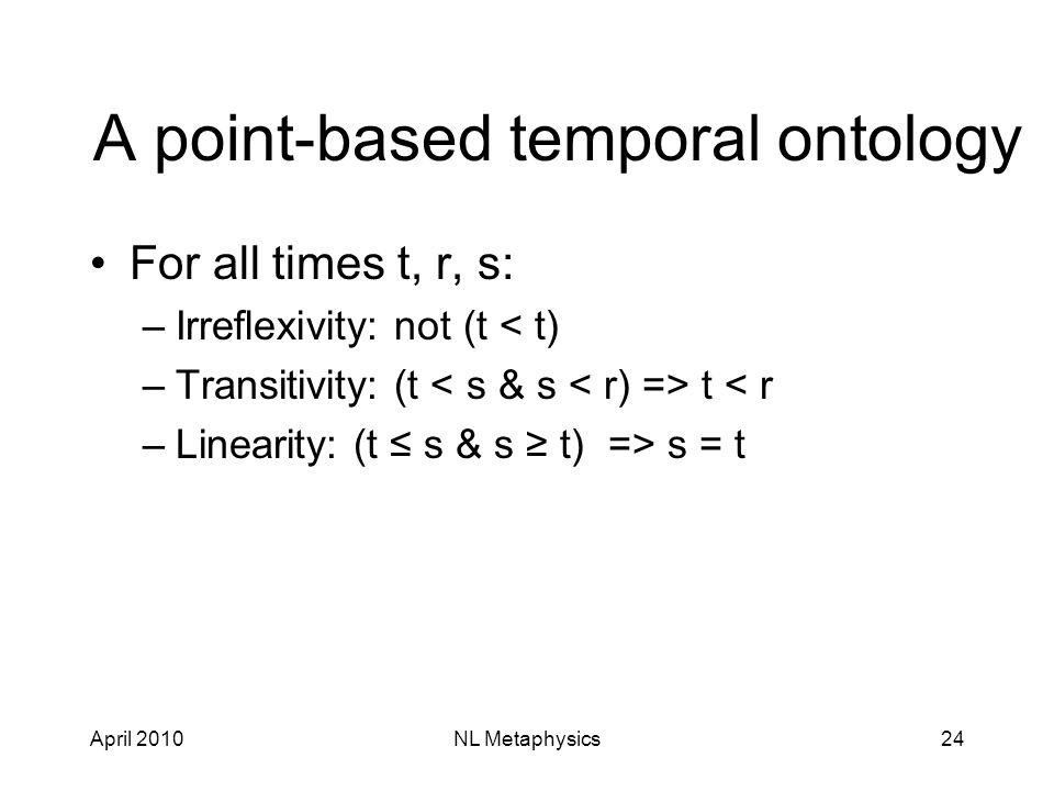 April 2010NL Metaphysics24 A point-based temporal ontology For all times t, r, s: –Irreflexivity: not (t < t) –Transitivity: (t t < r –Linearity: (t ≤ s & s ≥ t) => s = t