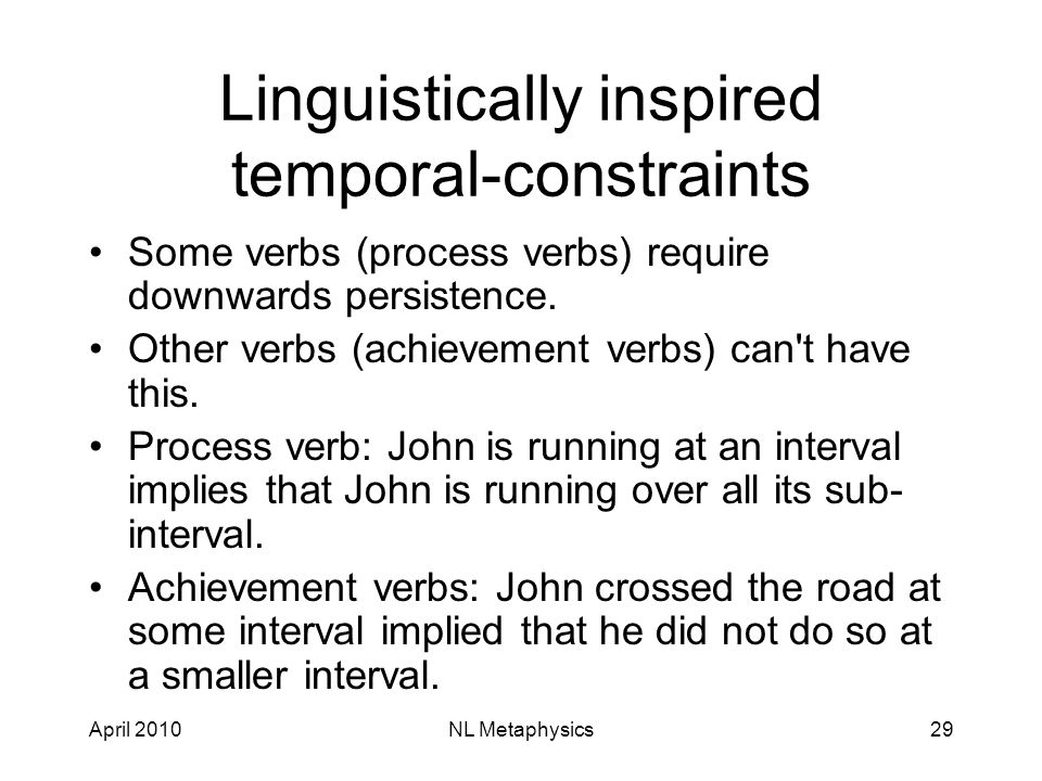 April 2010NL Metaphysics29 Linguistically inspired temporal-constraints Some verbs (process verbs) require downwards persistence.