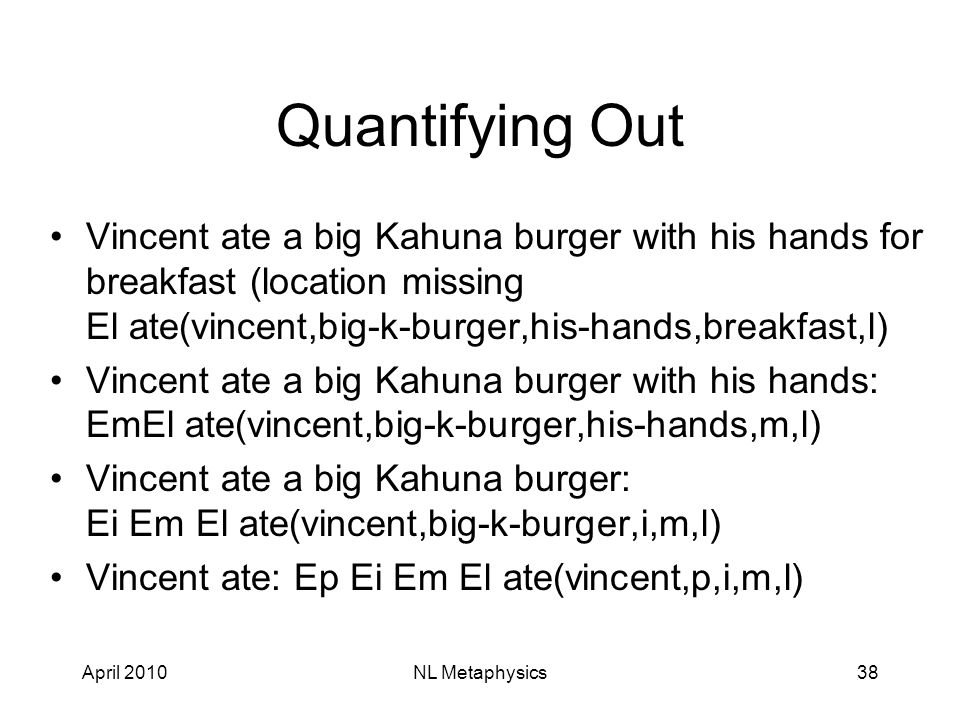 April 2010NL Metaphysics38 Quantifying Out Vincent ate a big Kahuna burger with his hands for breakfast (location missing El ate(vincent,big-k-burger,his-hands,breakfast,l) Vincent ate a big Kahuna burger with his hands: EmEl ate(vincent,big-k-burger,his-hands,m,l) Vincent ate a big Kahuna burger: Ei Em El ate(vincent,big-k-burger,i,m,l) Vincent ate: Ep Ei Em El ate(vincent,p,i,m,l)