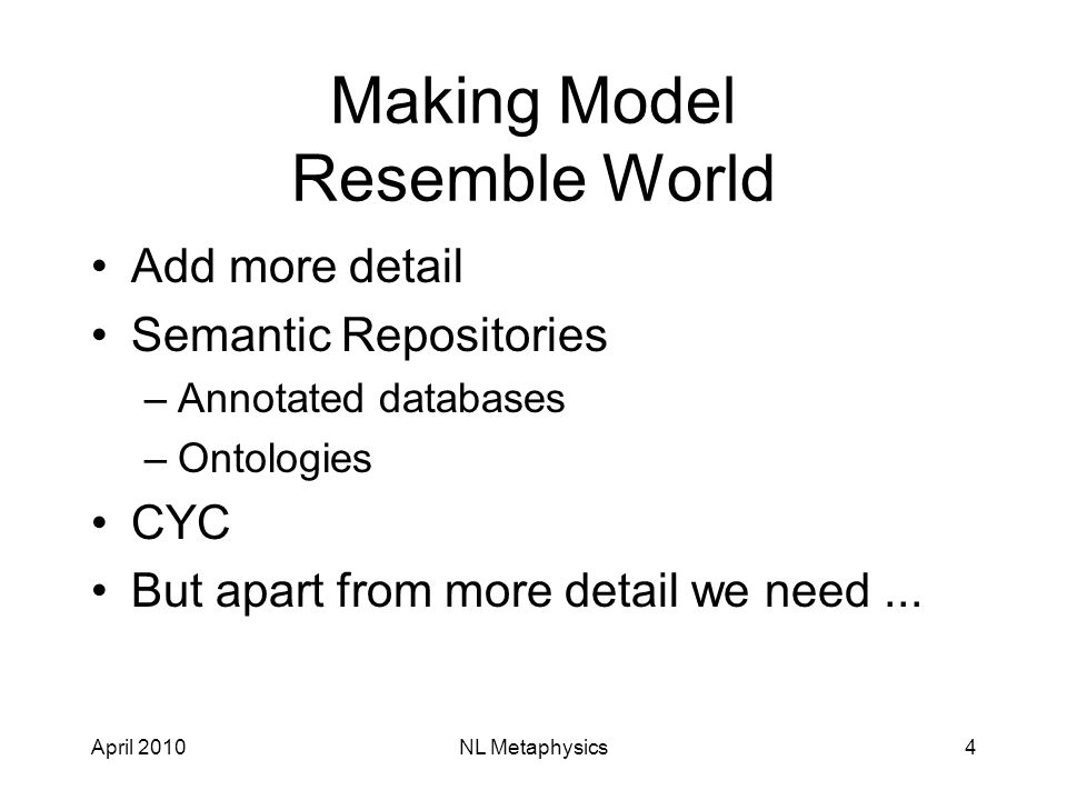 April 2010NL Metaphysics4 Making Model Resemble World Add more detail Semantic Repositories –Annotated databases –Ontologies CYC But apart from more detail we need...