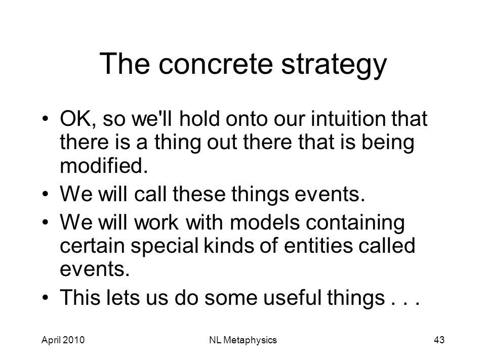 April 2010NL Metaphysics43 The concrete strategy OK, so we ll hold onto our intuition that there is a thing out there that is being modified.