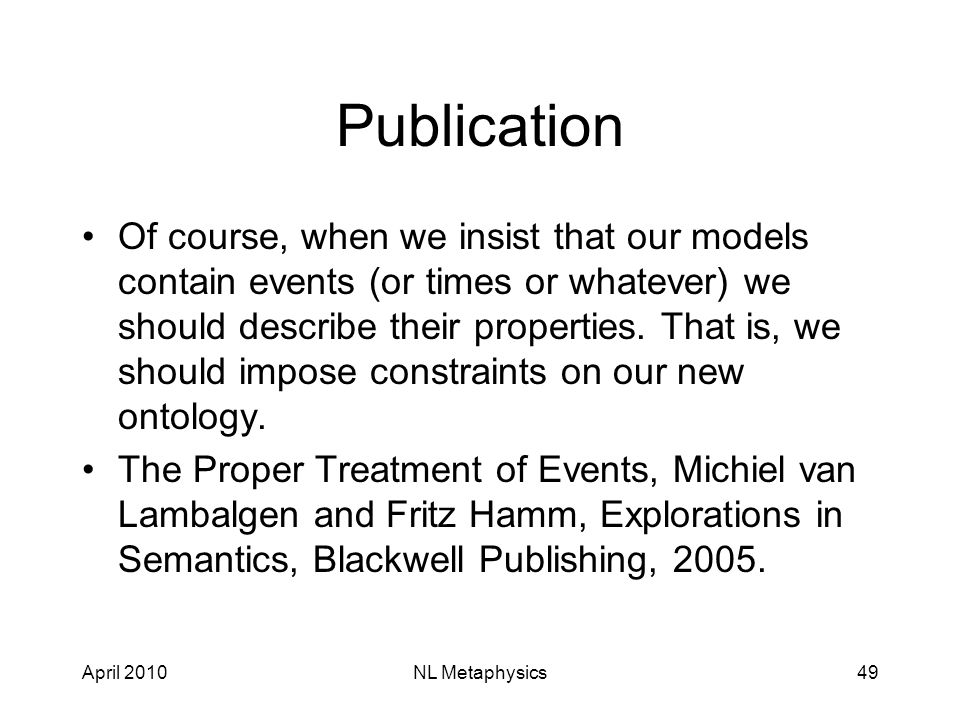 April 2010NL Metaphysics49 Publication Of course, when we insist that our models contain events (or times or whatever) we should describe their properties.
