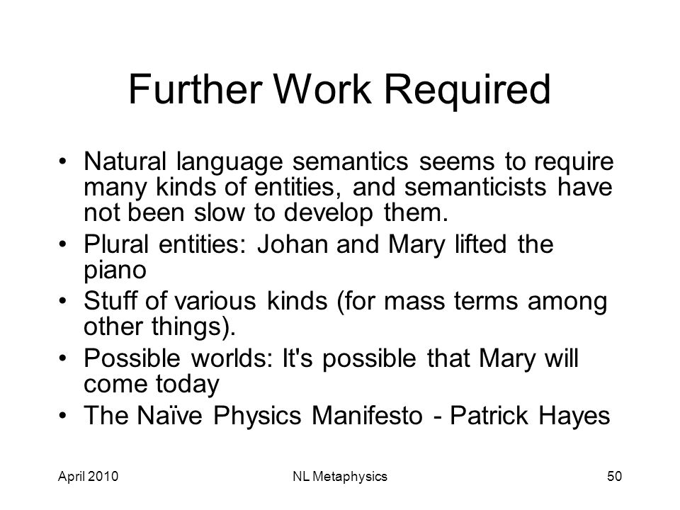 April 2010NL Metaphysics50 Further Work Required Natural language semantics seems to require many kinds of entities, and semanticists have not been slow to develop them.