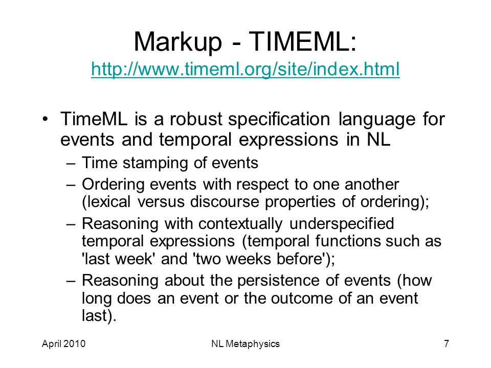 April 2010NL Metaphysics7 Markup - TIMEML: http://www.timeml.org/site/index.html http://www.timeml.org/site/index.html TimeML is a robust specification language for events and temporal expressions in NL –Time stamping of events –Ordering events with respect to one another (lexical versus discourse properties of ordering); –Reasoning with contextually underspecified temporal expressions (temporal functions such as last week and two weeks before ); –Reasoning about the persistence of events (how long does an event or the outcome of an event last).