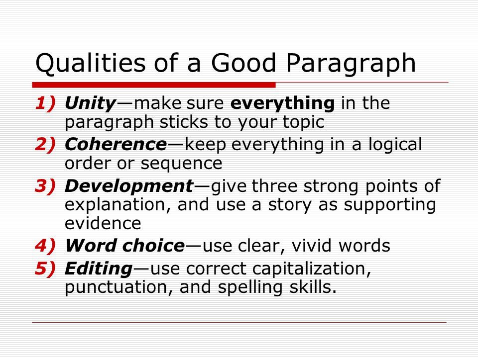 Qualities of a Good Paragraph 1)Unity—make sure everything in the paragraph sticks to your topic 2)Coherence—keep everything in a logical order or seq