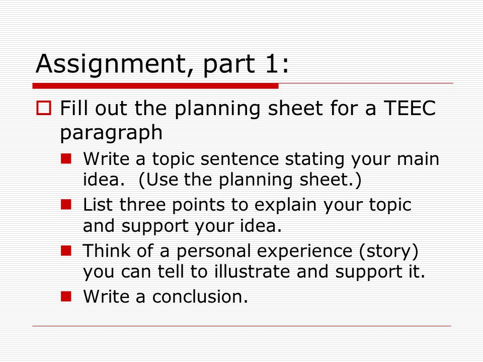  Fill out the planning sheet for a TEEC paragraph Write a topic sentence stating your main idea. (Use the planning sheet.) List three points to expla