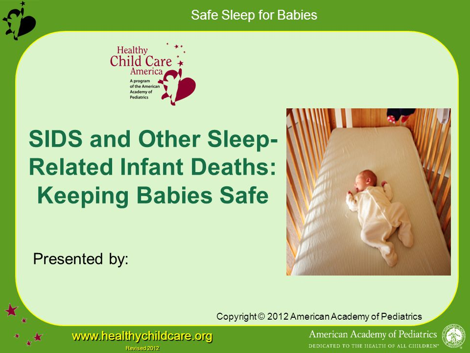 Safe Sleep for Babies www.healthychildcare.org Revised 2012 Avoid Overheating Increased risk of SIDS –Definition of overheating varies –Cannot provide specific room temperature guidelines Dress infants appropriately for the environment, with no greater than 1 layer more than an adult would wear to be comfortable There is currently insufficient evidence to recommend use of a fan as a SIDS risk-reduction strategy