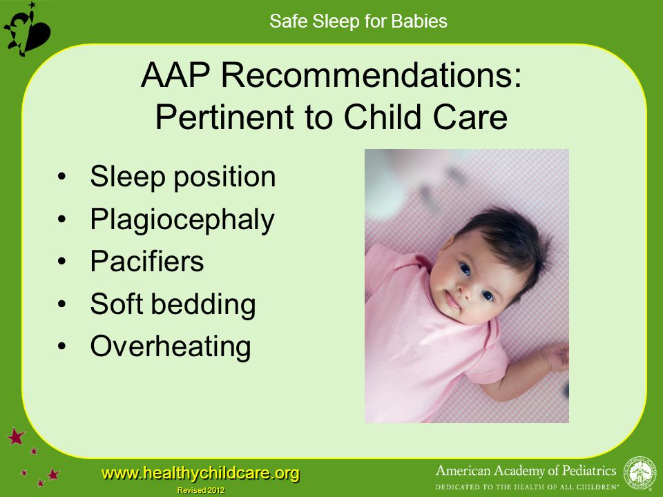 Safe Sleep for Babies www.healthychildcare.org Revised 2012 AAP Recommendations: Pertinent to Child Care Sleep position Plagiocephaly Pacifiers Soft b