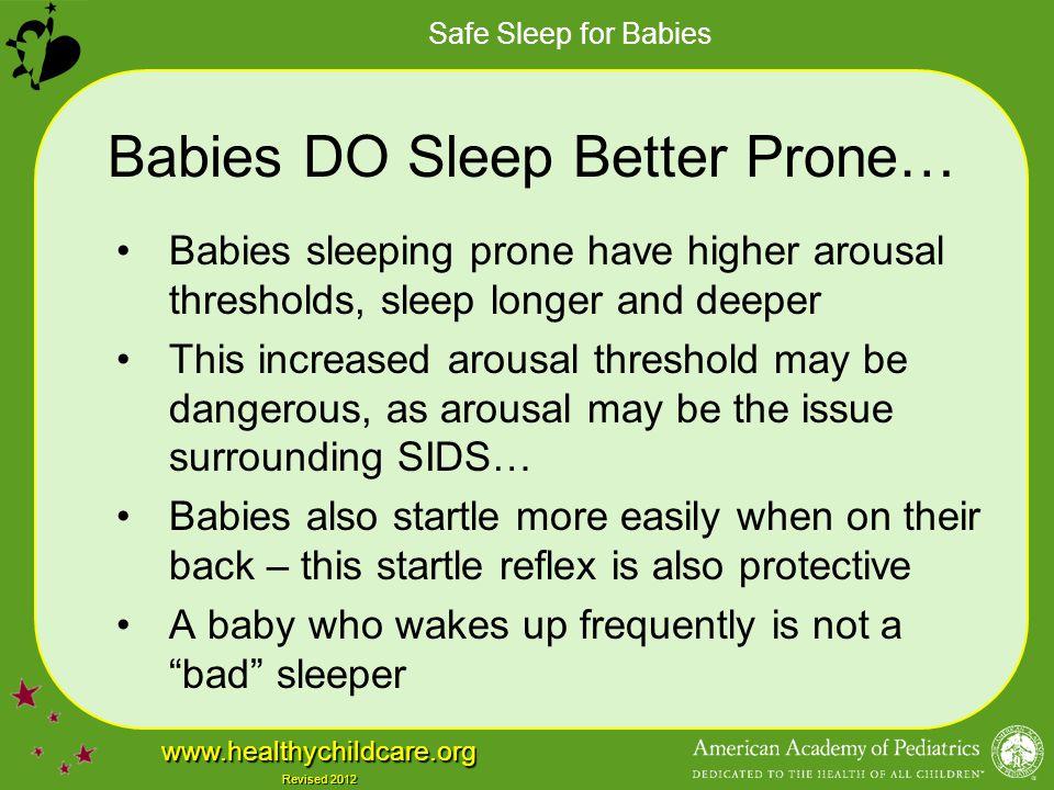 Safe Sleep for Babies www.healthychildcare.org Revised 2012 Babies DO Sleep Better Prone… Babies sleeping prone have higher arousal thresholds, sleep