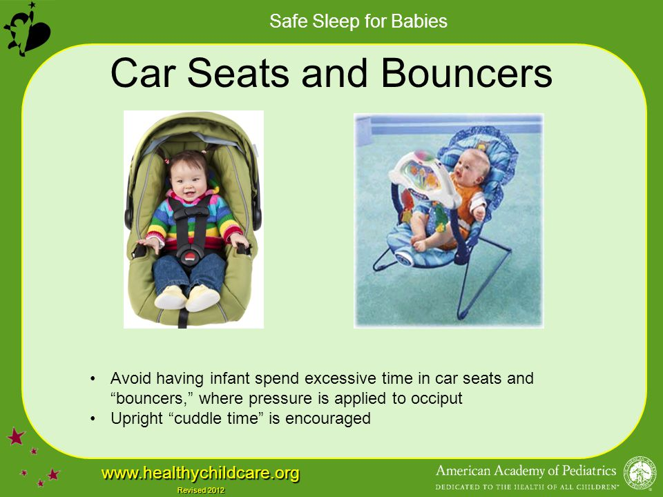 """Safe Sleep for Babies www.healthychildcare.org Revised 2012 Car Seats and Bouncers Avoid having infant spend excessive time in car seats and """"bouncers"""