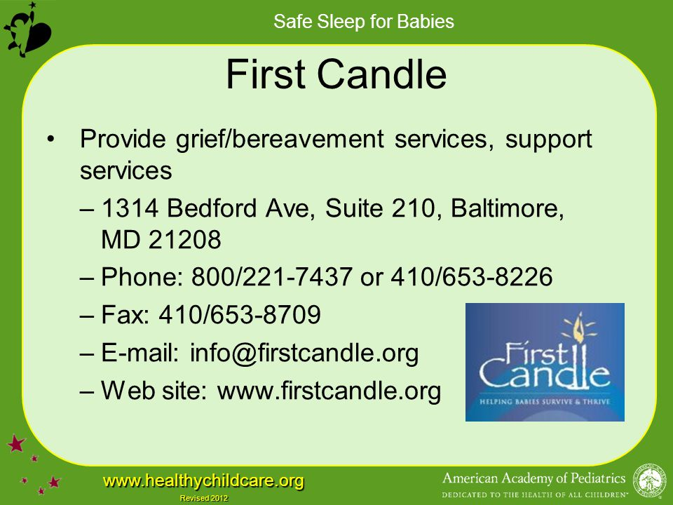 Safe Sleep for Babies www.healthychildcare.org Revised 2012 First Candle Provide grief/bereavement services, support services –1314 Bedford Ave, Suite