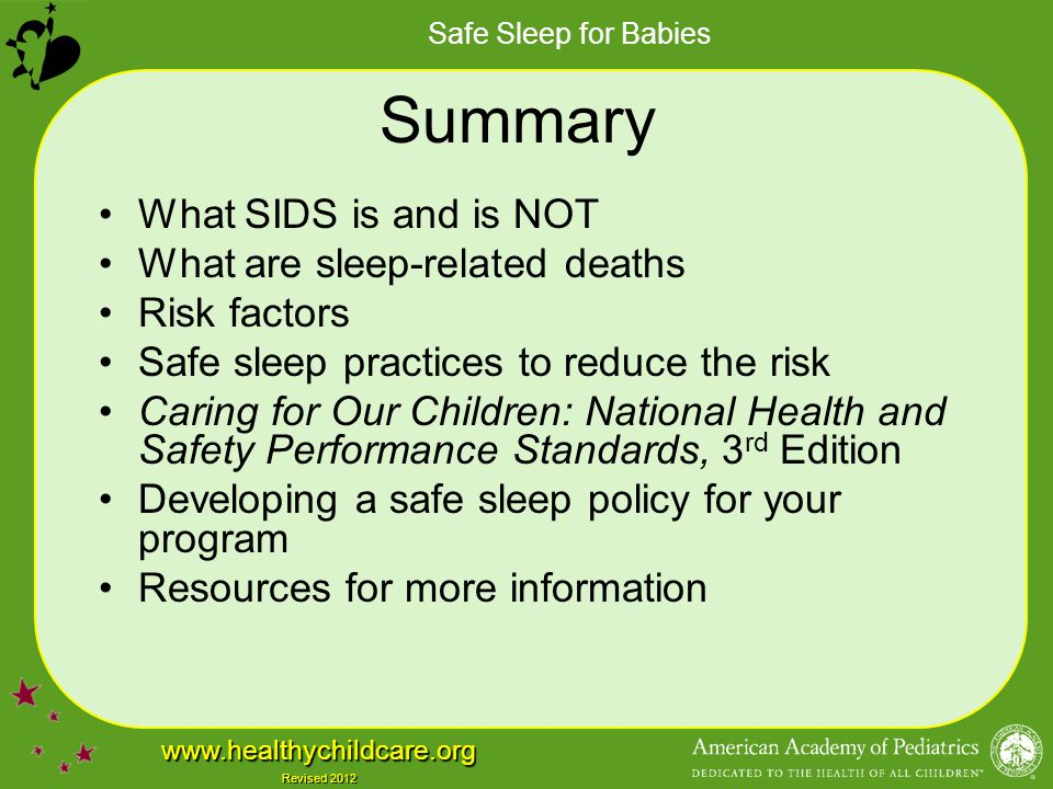 Safe Sleep for Babies www.healthychildcare.org Revised 2012 Summary What SIDS is and is NOT What are sleep-related deaths Risk factors Safe sleep prac