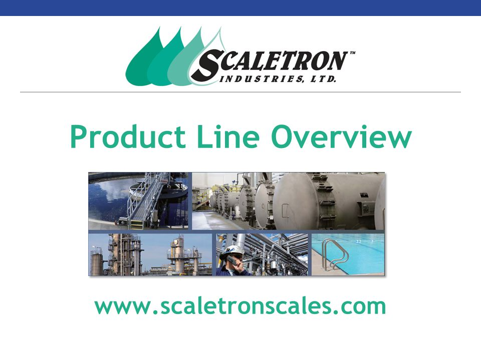 Company Overview  Incorporated in 1983  Developed and patented first Electronic Cylinder Scale – Model 2350™  Developed and patented first Spill Containment Scale – Model 4042™  Expanded product line that today includes 42 different models of scales, controllers and accessories Scaletron Industries - A proven leader in the chemical weighing industry for over 35 years…