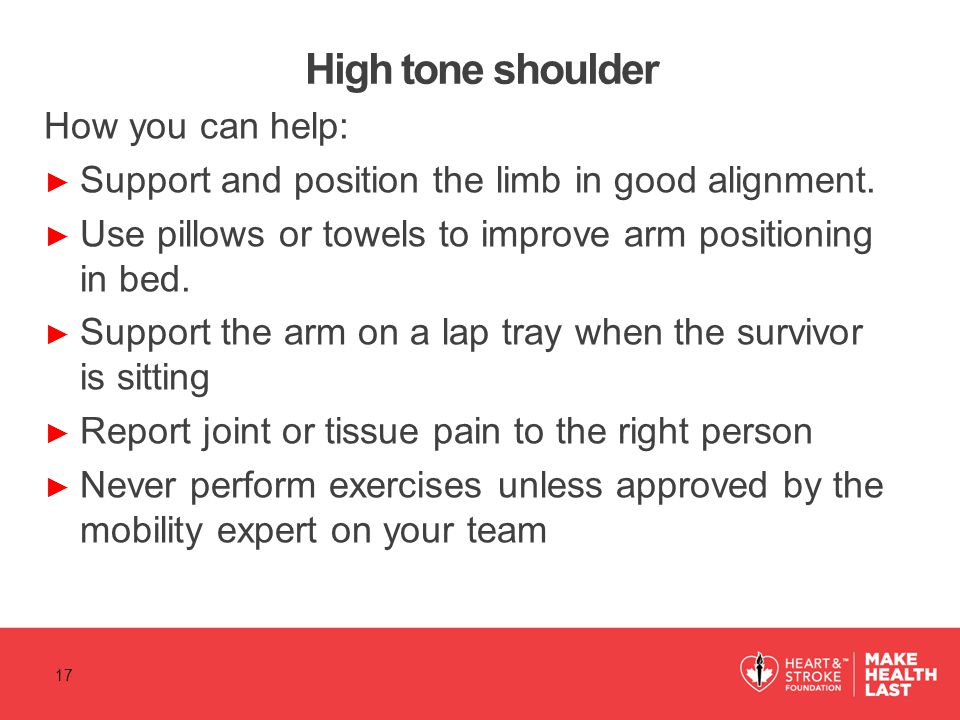 High tone shoulder How you can help: ► Support and position the limb in good alignment.