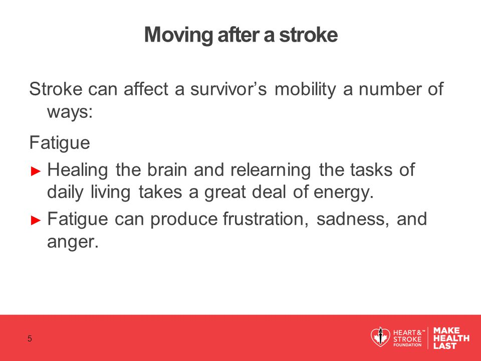 Moving after a stroke Stroke can affect a survivor's mobility a number of ways: Fatigue ► Healing the brain and relearning the tasks of daily living takes a great deal of energy.
