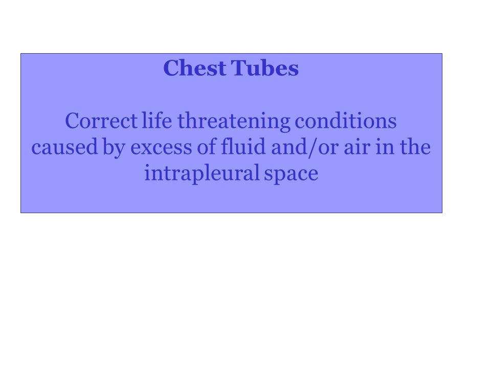 Chest Tubes Correct life threatening conditions caused by excess of fluid and/or air in the intrapleural space
