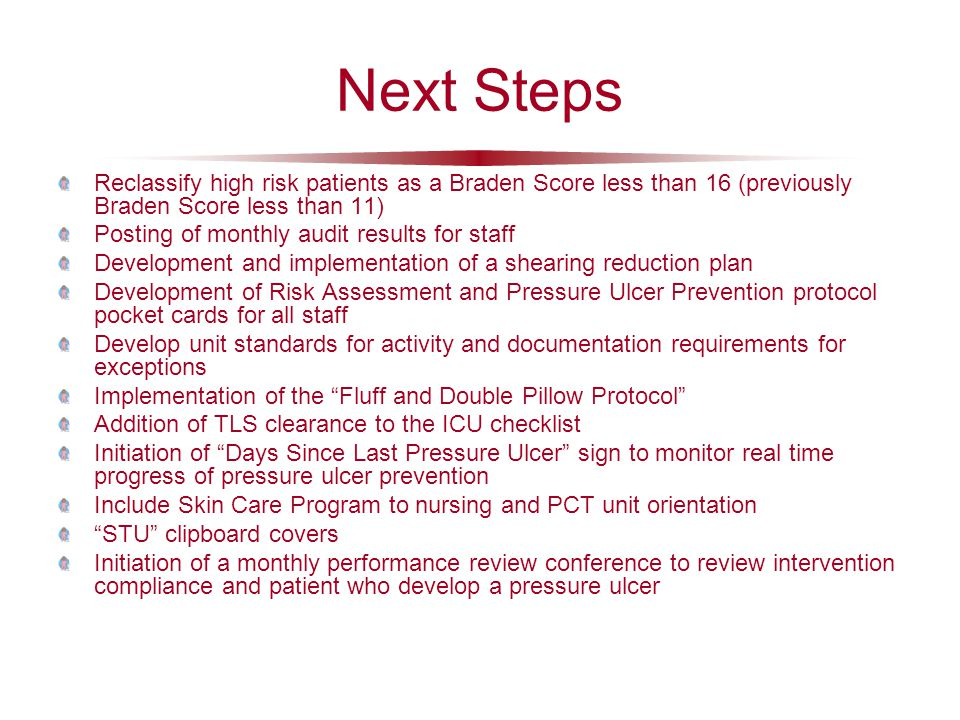 Next Steps Reclassify high risk patients as a Braden Score less than 16 (previously Braden Score less than 11) Posting of monthly audit results for st