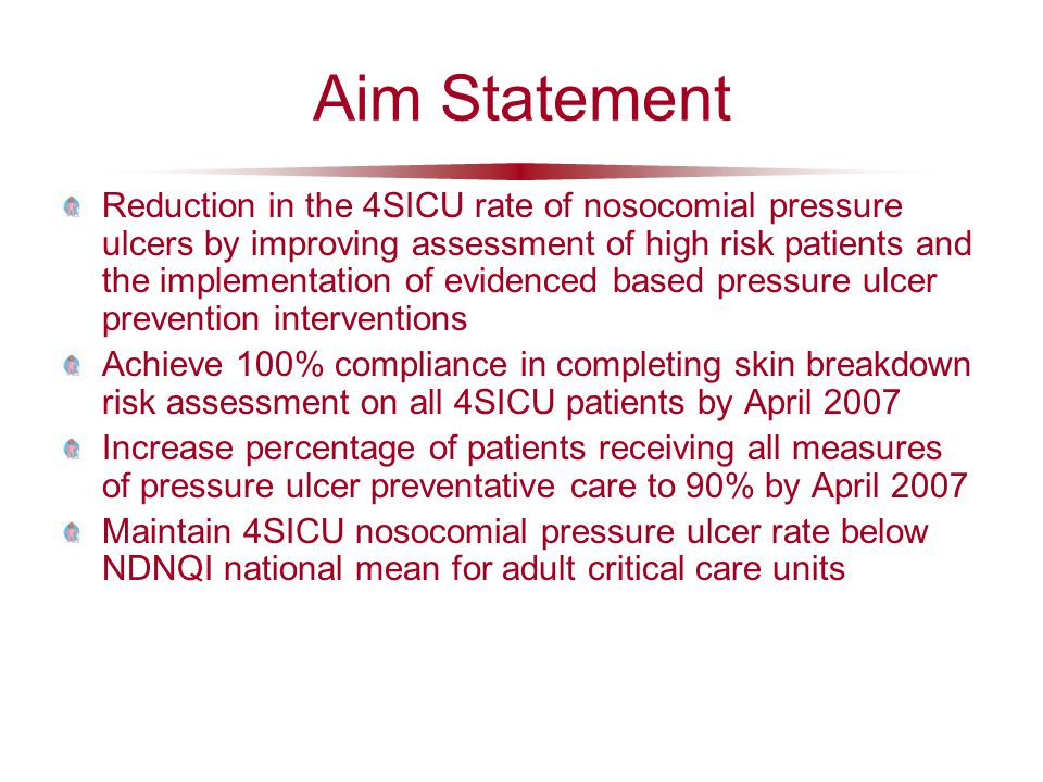 Aim Statement Reduction in the 4SICU rate of nosocomial pressure ulcers by improving assessment of high risk patients and the implementation of evidenced based pressure ulcer prevention interventions Achieve 100% compliance in completing skin breakdown risk assessment on all 4SICU patients by April 2007 Increase percentage of patients receiving all measures of pressure ulcer preventative care to 90% by April 2007 Maintain 4SICU nosocomial pressure ulcer rate below NDNQI national mean for adult critical care units