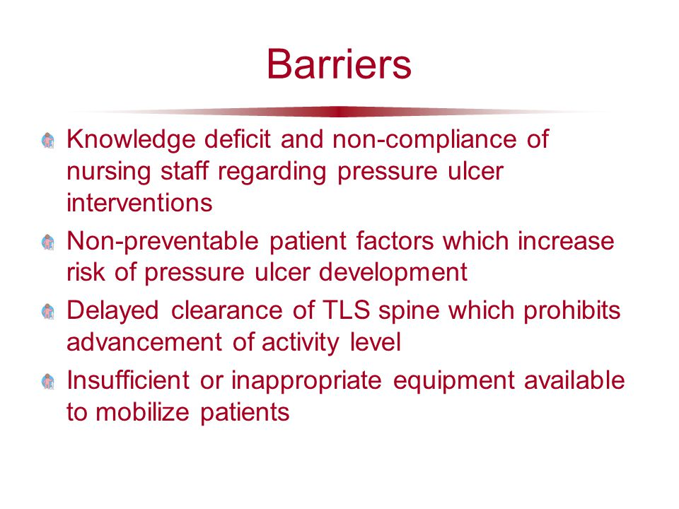 Barriers Knowledge deficit and non-compliance of nursing staff regarding pressure ulcer interventions Non-preventable patient factors which increase risk of pressure ulcer development Delayed clearance of TLS spine which prohibits advancement of activity level Insufficient or inappropriate equipment available to mobilize patients