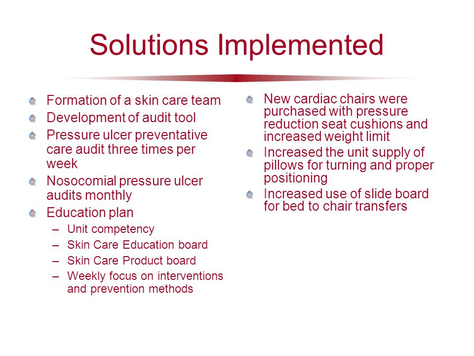 Solutions Implemented Formation of a skin care team Development of audit tool Pressure ulcer preventative care audit three times per week Nosocomial p