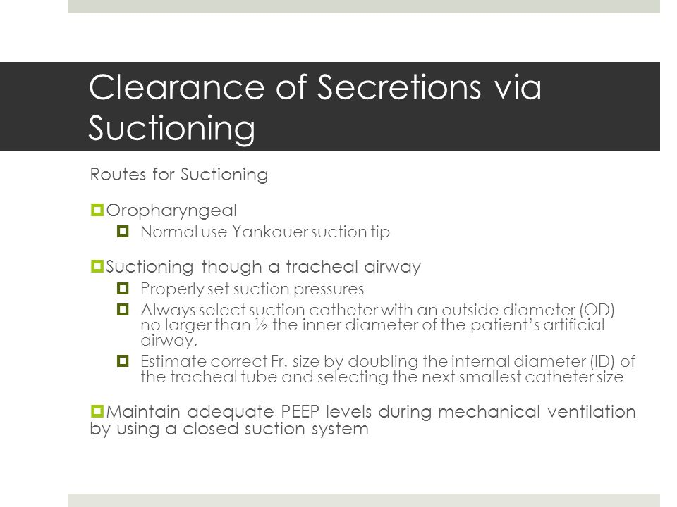 Clearance of Secretions via Suctioning Routes for Suctioning  Oropharyngeal  Normal use Yankauer suction tip  Suctioning though a tracheal airway 