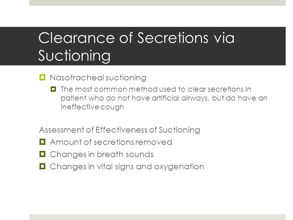 Clearance of Secretions via Suctioning  Nasotracheal suctioning  The most common method used to clear secretions in patient who do not have artifici