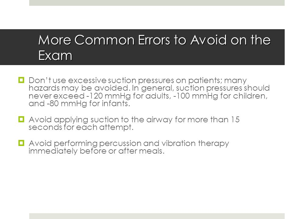 More Common Errors to Avoid on the Exam  Don't use excessive suction pressures on patients; many hazards may be avoided. In general, suction pressure