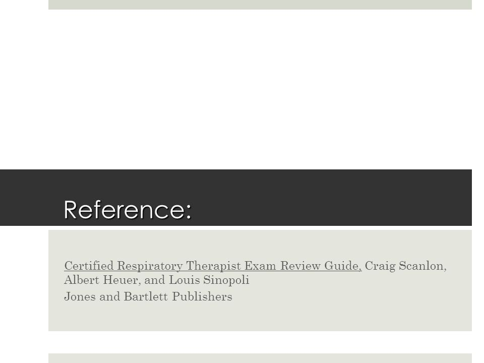 Reference: Certified Respiratory Therapist Exam Review Guide, Craig Scanlon, Albert Heuer, and Louis Sinopoli Jones and Bartlett Publishers
