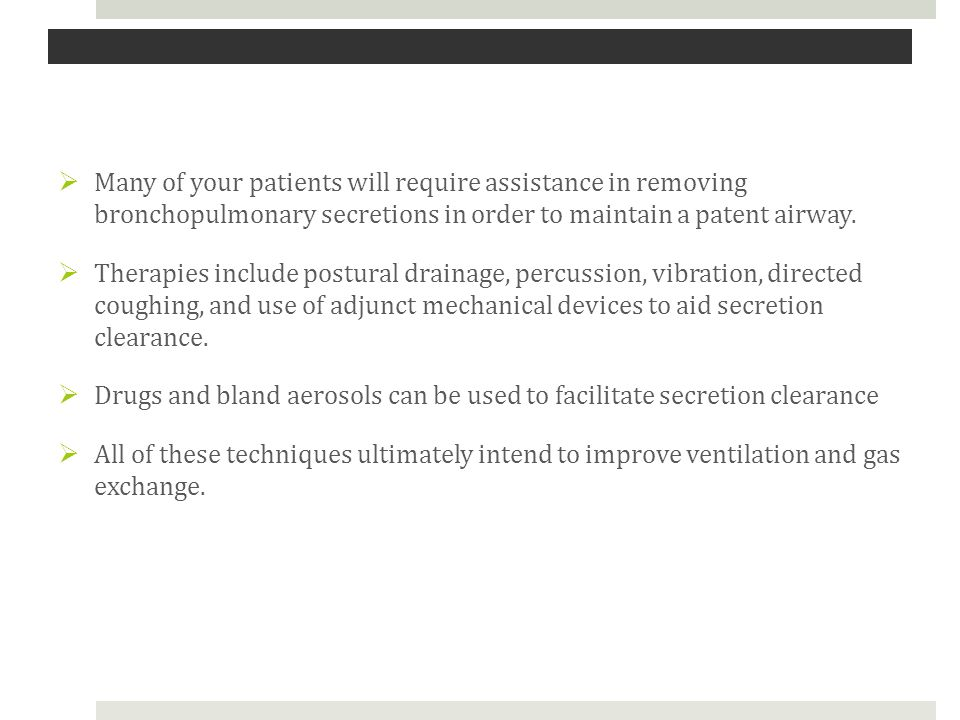  Many of your patients will require assistance in removing bronchopulmonary secretions in order to maintain a patent airway.  Therapies include post