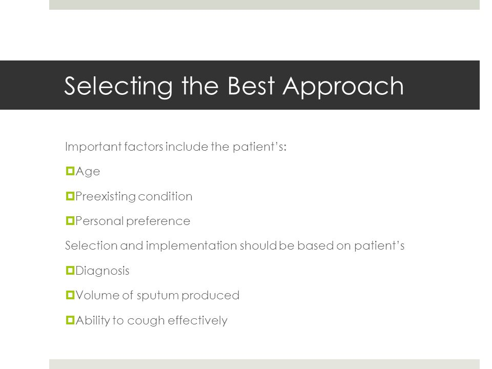 Selecting the Best Approach Important factors include the patient's:  Age  Preexisting condition  Personal preference Selection and implementation