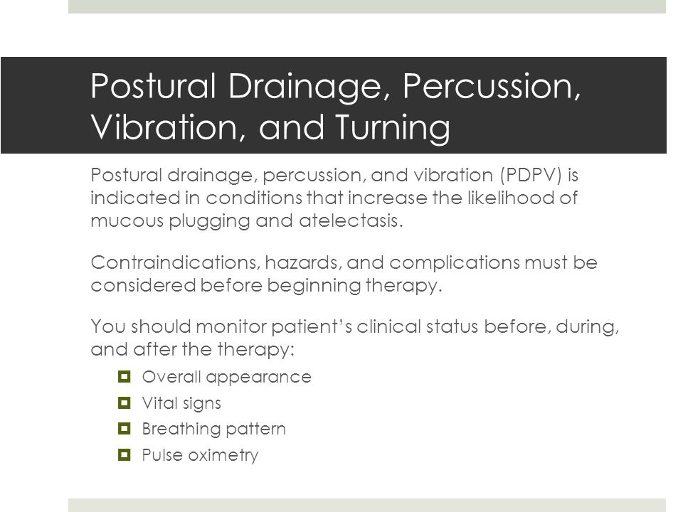 Postural Drainage, Percussion, Vibration, and Turning Postural drainage, percussion, and vibration (PDPV) is indicated in conditions that increase the