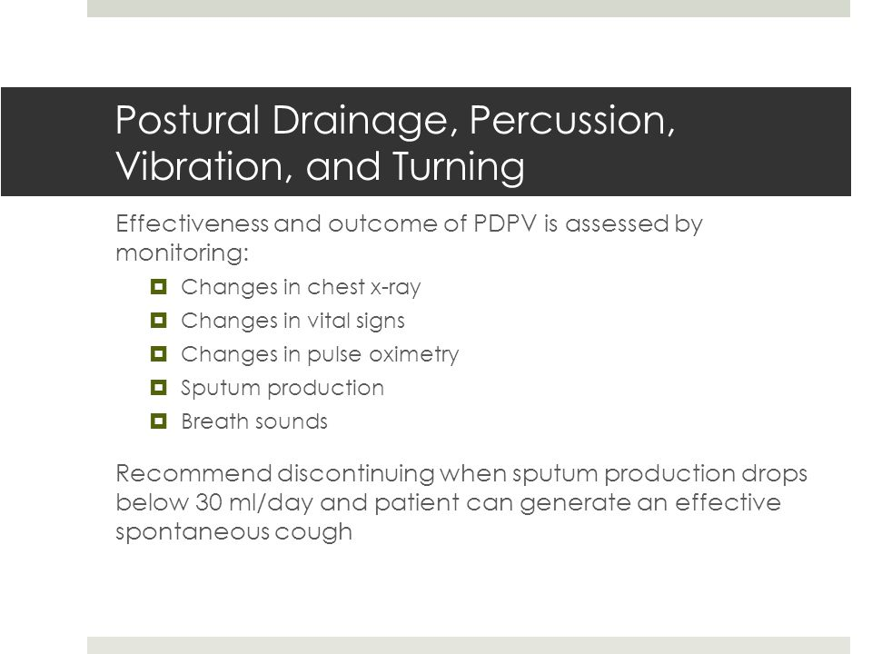 Postural Drainage, Percussion, Vibration, and Turning Effectiveness and outcome of PDPV is assessed by monitoring:  Changes in chest x-ray  Changes