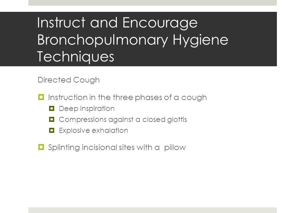Instruct and Encourage Bronchopulmonary Hygiene Techniques Directed Cough  Instruction in the three phases of a cough  Deep inspiration  Compressio