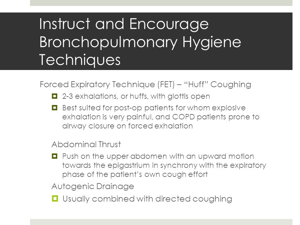 """Instruct and Encourage Bronchopulmonary Hygiene Techniques Forced Expiratory Technique (FET) – """"Huff"""" Coughing  2-3 exhalations, or huffs, with glott"""