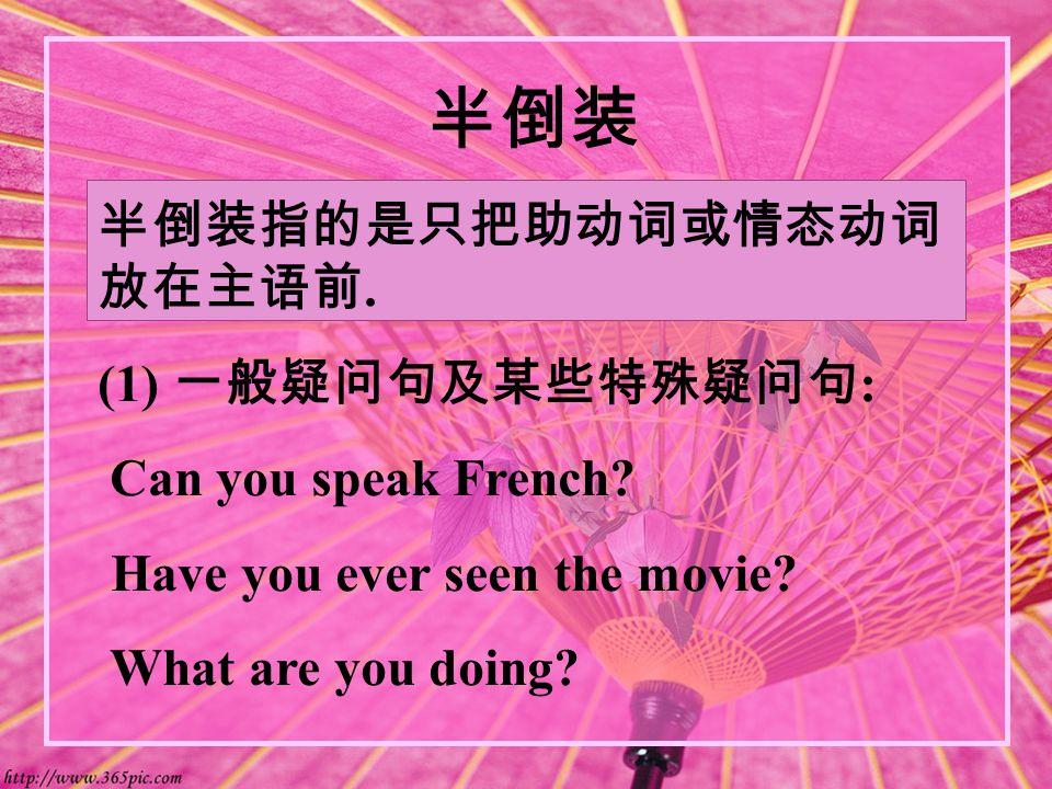 半倒装 半倒装指的是只把助动词或情态动词 放在主语前. (1) 一般疑问句及某些特殊疑问句 : Can you speak French.